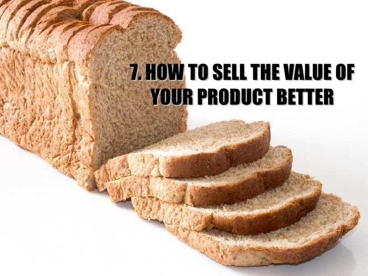 7. HOW TO SELL THE VALUE OF YOUR PRODUCT BETTER
