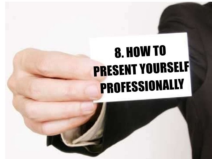 8. HOW TO PRESENT YOURSELF PROFESSIONALLY