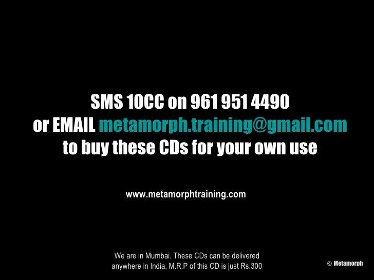 SMS 10CC on 961 951 4490 or EMAIL  [email_address] to buy these CDs for your own use We are in Mumbai. These CDs can be de...