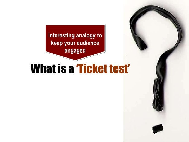 What is a  'Ticket test' Interesting analogy to keep your audience engaged