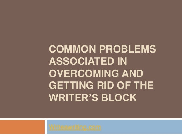 COMMON PROBLEMS ASSOCIATED IN OVERCOMING AND GETTING RID OF THE WRITER'S BLOCK Writeawriting.com