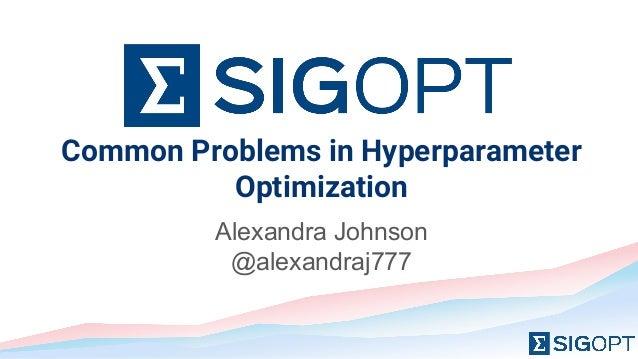 Common Problems in Hyperparameter Optimization Alexandra Johnson @alexandraj777