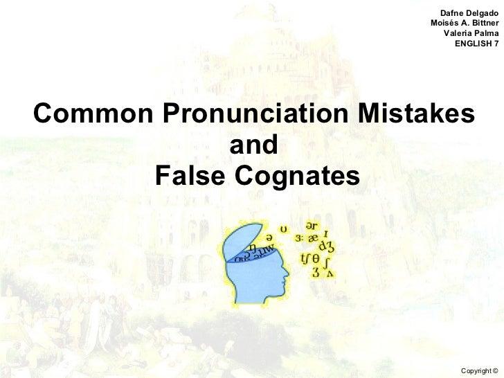 Common Pronunciation Mistakes  and  False Cognates Dafne Delgado Moisés A. Bittner Valeria Palma ENGLISH 7 Copyright ©