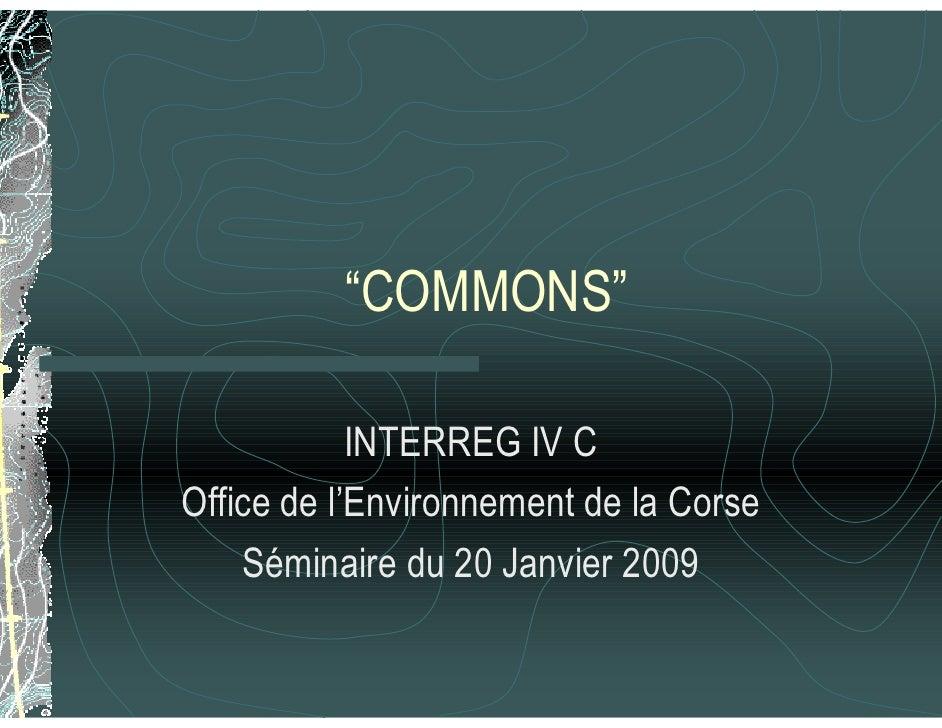 """""""COMMONS""""              INTERREG IV C Office de l'Environnement de la Corse     Séminaire du 20 Janvier 2009"""