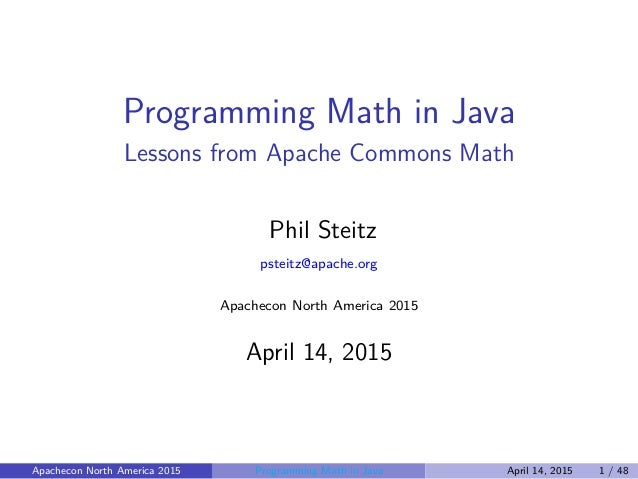 Programming Math in Java Lessons from Apache Commons Math Phil Steitz psteitz@apache.org Apachecon North America 2015 Apri...