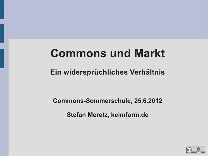 Commons und MarktEin widersprüchliches VerhältnisCommons-Sommerschule, 25.6.2012    Stefan Meretz, keimform.de