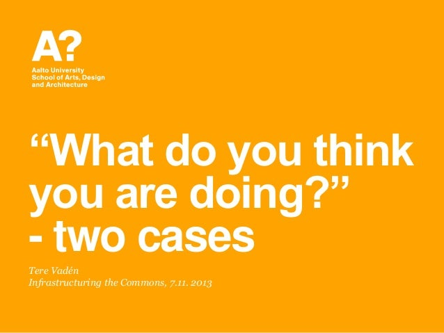 ―What do you think you are doing?‖ - two cases Tere Vadén Infrastructuring the Commons, 7.11. 2013