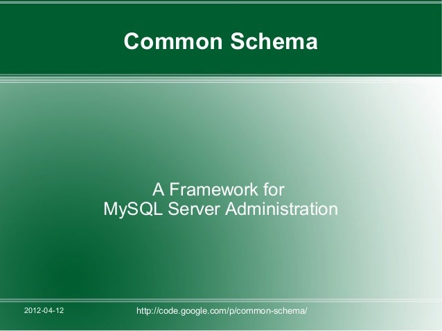 Common Schema                 A Framework for             MySQL Server Administration2012-04-12      http://code.google.co...