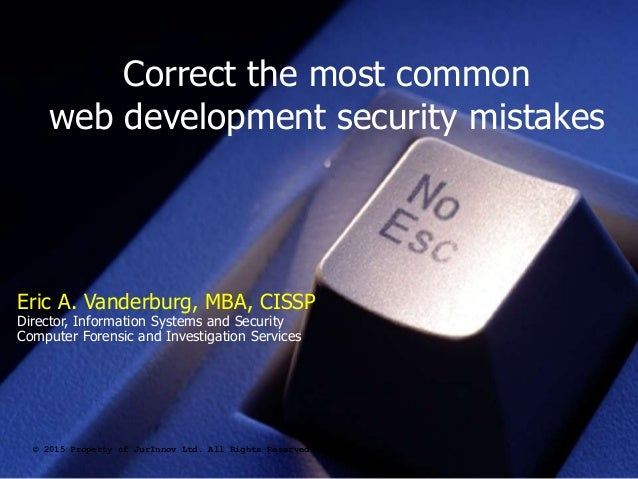 Correct the most common web development security mistakes © 2015 Property of JurInnov Ltd. All Rights Reserved Eric A. Van...