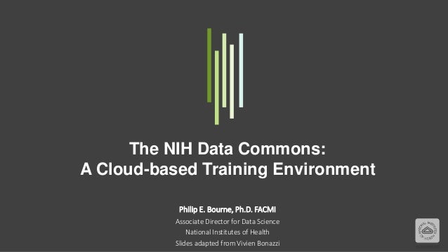 The NIH Data Commons: A Cloud-based Training Environment Philip E. Bourne, Ph.D. FACMI Associate Director for Data Science...