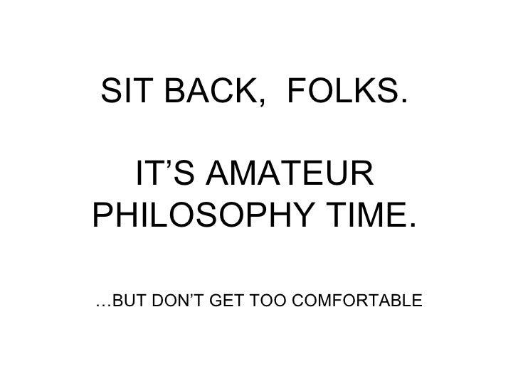 SIT BACK,  FOLKS.   IT'S AMATEUR  PHILOSOPHY TIME. … BUT DON'T GET TOO COMFORTABLE