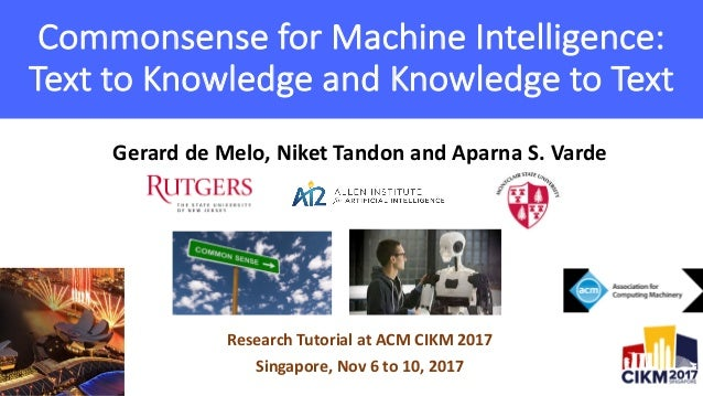 Gerard	de	Melo,	Niket	Tandon	and	Aparna	S.	Varde Research	Tutorial	at	ACM	CIKM	2017 Singapore,	Nov	6	to	10,	2017 Commonsen...