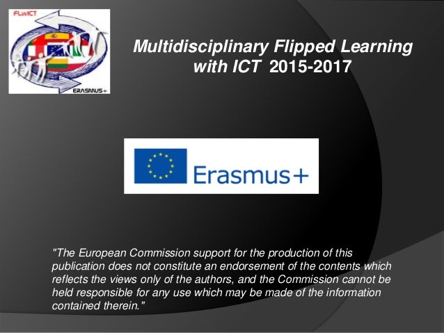 "Multidisciplinary Flipped Learning with ICT 2015-2017 ""The European Commission support for the production of this publicat..."