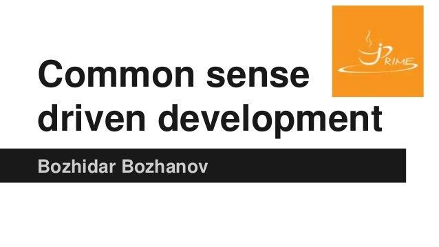 Common sense driven development Bozhidar Bozhanov