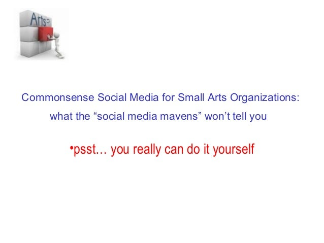 "Commonsense Social Media for Small Arts Organizations:     what the ""social media mavens"" won't tell you         •psst… yo..."
