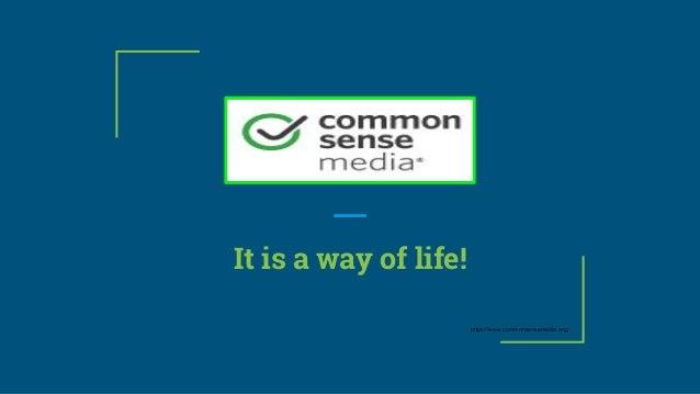 It is a way of life! https://www.commonsensemedia.org/