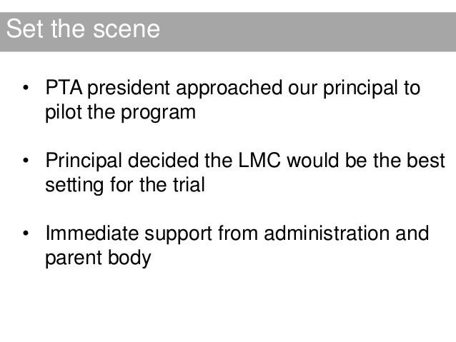 Set the scene • PTA president approached our principal to   pilot the program • Principal decided the LMC would be the bes...