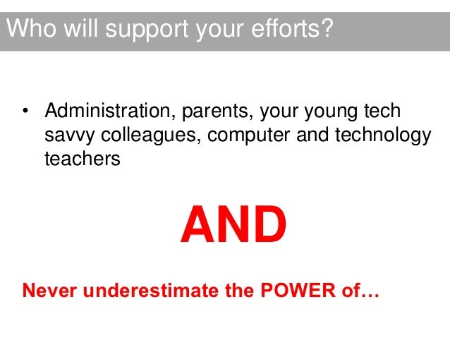 Who will support your efforts? • Administration, parents, your young tech   savvy colleagues, computer and technology   te...