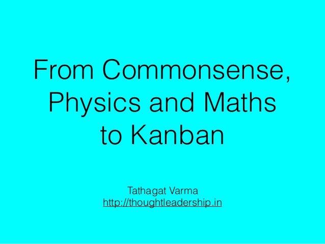 From Commonsense, Physics and Maths to Kanban Tathagat Varma http://thoughtleadership.in
