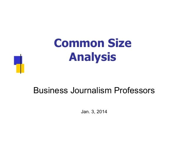 Common Size Analysis Business Journalism Professors Jan. 3, 2014