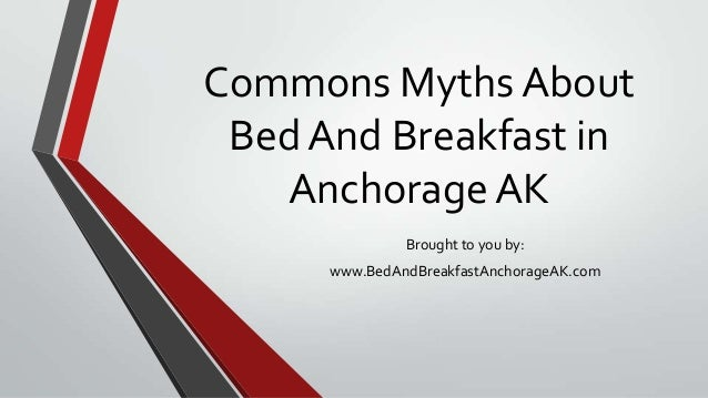 Commons Myths About Bed And Breakfast in AnchorageAK Brought to you by: www.BedAndBreakfastAnchorageAK.com