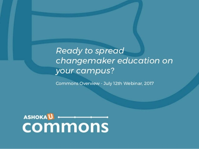 Ready to spread changemaker education on your campus? Commons Overview - July 12th Webinar, 2017