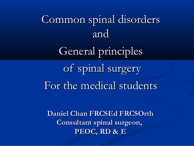 Common spinal disorders and General principles of spinal surgery For the medical students Daniel Chan FRCSEd FRCSOrth Cons...