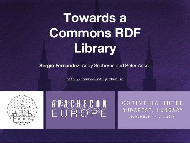 Towards a  Commons RDF  Library  Sergio Fernández, Andy Seaborne and Peter Ansell  http://commons-rdf.github.io