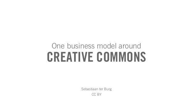 CREATIVE COMMONS One business model around Sebastiaan ter Burg CC BY
