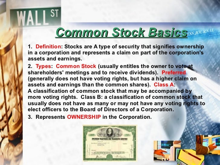 Common Stock Basics 1.  Definition : Stocks are  A type of security thatsignifies ownership in a corporationand represen...