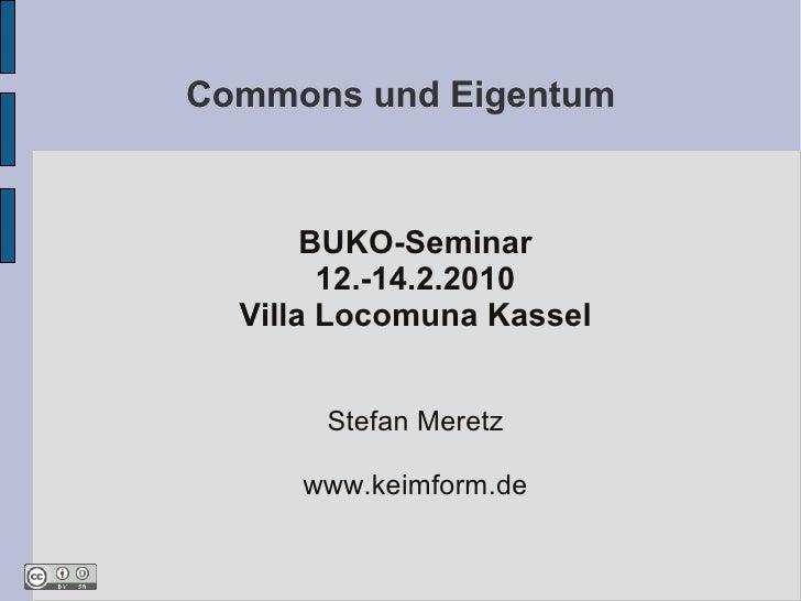 Commons und Eigentum           BUKO-Seminar         12.-14.2.2010   Villa Locomuna Kassel          Stefan Meretz       www...