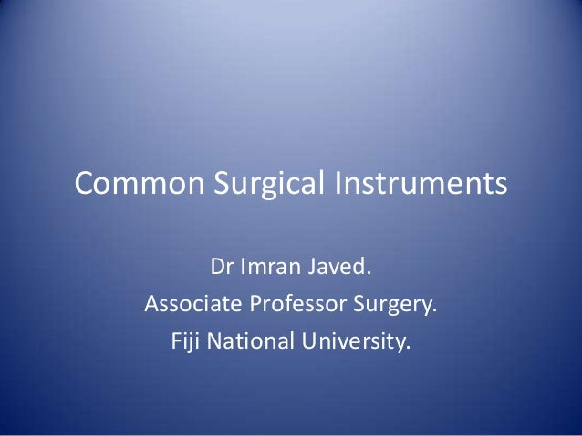 Common Surgical Instruments Dr Imran Javed. Associate Professor Surgery. Fiji National University.