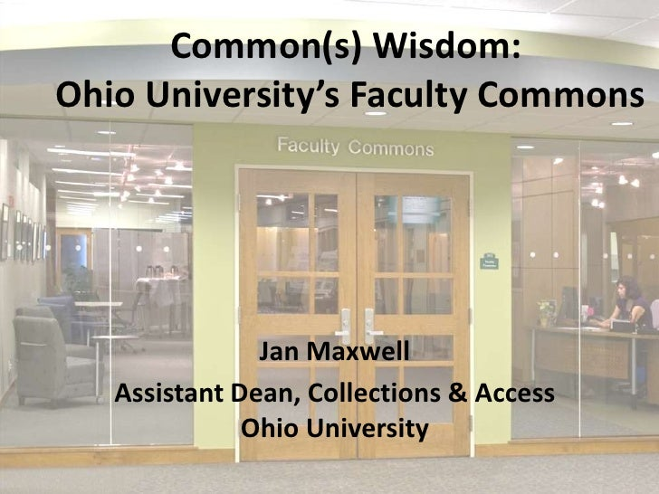Common(s) Wisdom: Ohio University's Faculty Commons<br />Jan Maxwell<br />Assistant Dean, Collections & Access Ohio Univer...