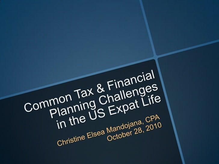 Common Tax & Financial Planning Challengesin the US Expat Life<br />Christine Elsea Mandojana, CPA<br />October 28, 2010<b...