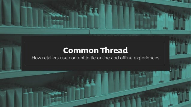 Common Thread How retailers use content to tie online and offline experiences