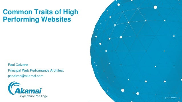 ©2018 AKAMAI Common Traits of High Performing Websites Paul Calvano Principal Web Performance Architect pacalvan@akamai.com