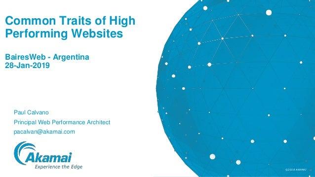 ©2018 AKAMAI Common Traits of High Performing Websites BairesWeb - Argentina 28-Jan-2019 Paul Calvano Principal Web Perfor...