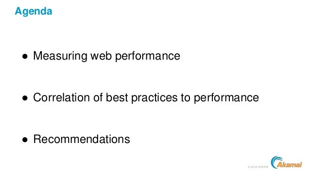©2018 AKAMAI Agenda ● Measuring web performance ● Correlation of best practices to performance ● Recommendations