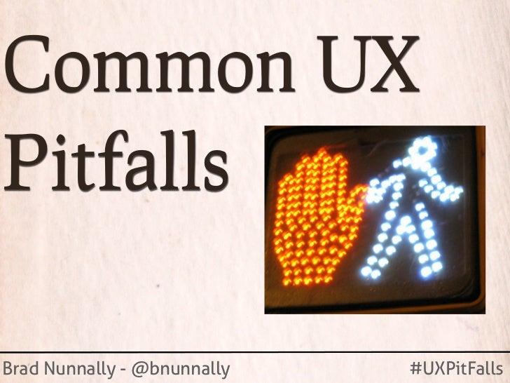 Common UXPitfallsBrad Nunnally - @bnunnally   #UXPitFalls