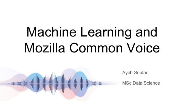 Machine Learning and Mozilla Common Voice Ayah Soufan MSc Data Science