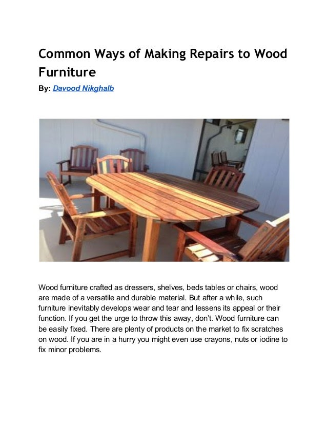 Common Ways of Making Repairs to Wood Furniture By:​ ​Davood Nikghalb              Wood furniture crafted as dressers, she...