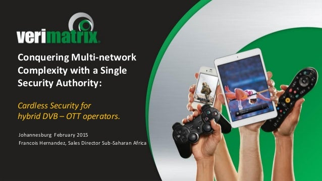 Conquering Multi-network Complexity with a Single Security Authority: Cardless Security for hybrid DVB – OTT operators. Jo...
