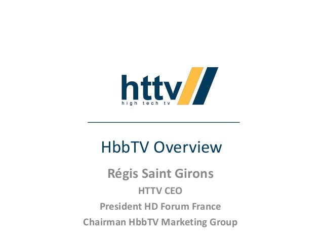HbbTV Overview Régis Saint Girons HTTV CEO President HD Forum France Chairman HbbTV Marketing Group