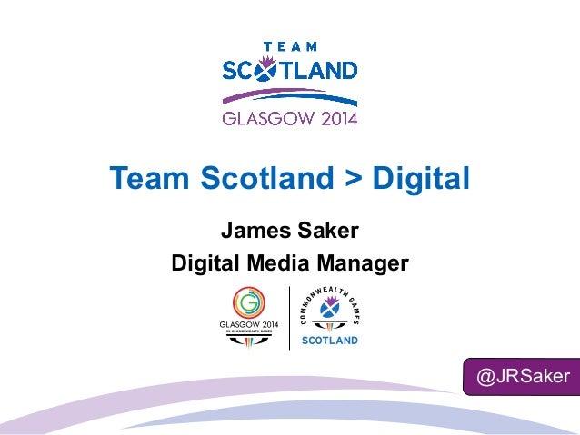Team Scotland > Digital James Saker Digital Media Manager @JRSaker