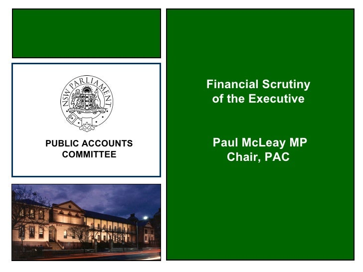 Financial Scrutiny                    of the Executive   PUBLIC ACCOUNTS    Paul McLeay MP    COMMITTEE         Chair, PAC