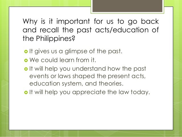 Why is it important for us to go back and recall the past acts/education of the Philippines?  It gives us a glimpse of th...