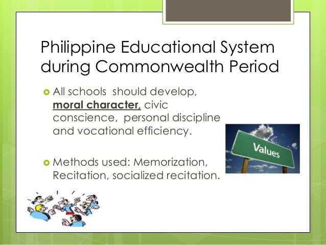Philippine Educational System during Commonwealth Period  All schools should develop, moral character, civic conscience, ...