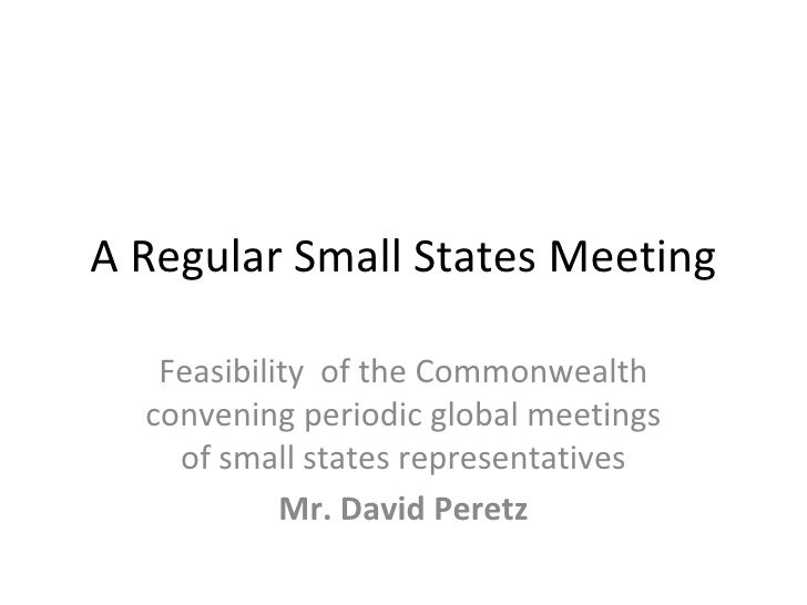 A Regular Small States Meeting     Feasibility of the Commonwealth   convening periodic global meetings     of small state...
