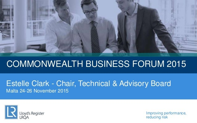 Improving performance, reducing risk COMMONWEALTH BUSINESS FORUM 2015 Estelle Clark - Chair, Technical & Advisory Board Ma...