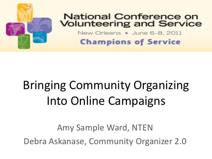 Bringing Community Organizing Into Online Campaigns <br />Amy Sample Ward, NTEN<br />Debra Askanase, Community Organizer 2...